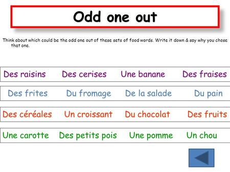 Odd one out Think about which could be the odd one out of these sets of food words. Write it down & say why you chose that one. Des raisins Des cerises.