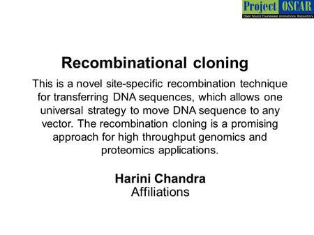 Recombinational cloning Harini Chandra Affiliations This is a novel site-specific recombination technique for transferring DNA sequences, which allows.