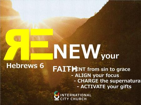 NEW your FAITH - PENT from sin to grace - ALIGN your focus - CHARGE the supernatural - ACTIVATE your gifts Hebrews 6.