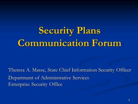 1 1 Security Plans Communication Forum Theresa A. Masse, State Chief Information Security Officer Department of Administrative Services Enterprise Security.
