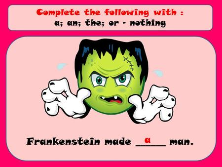 Frankenstein made ______ man. Complete the following with : a; an; the; or - nothing a.