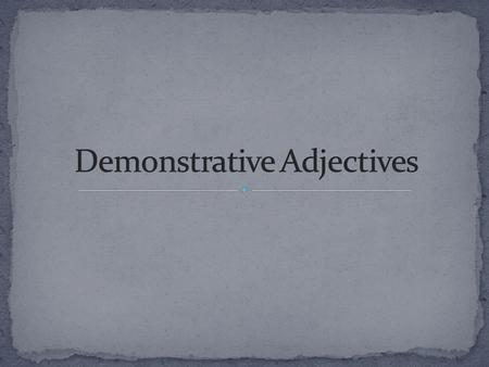 Demonstrative Adjectives indicate where SOMETHING is. They show how close or far an item is from the SPEAKER (YOU). These demonstrative adjectives appear.