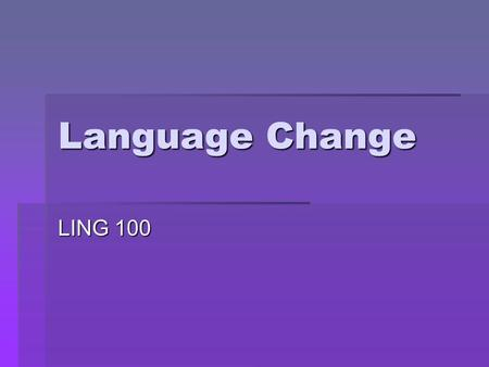 Language Change LING 100. How does language change proceed?  We've seen how language families spread and interact  How languages constantly change,