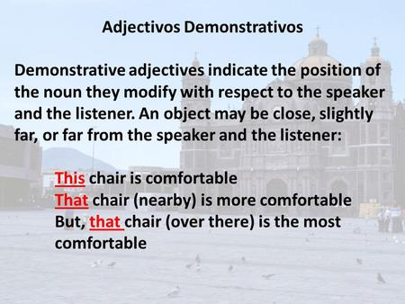 Adjectivos Demonstrativos Demonstrative adjectives indicate the position of the noun they modify with respect to the speaker and the listener. An object.