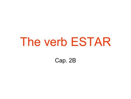 The verb ESTAR Cap. 2B. The verb estar The -ar verbs you have used until now are called regular verbs because they follow a regular pattern. Verbs that.