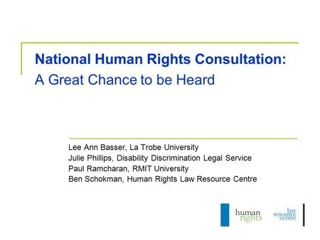 National Human Rights Consultation: A Great Chance to be Heard Lee Ann Basser, La Trobe University Julie Phillips, Disability Discrimination Legal Service.