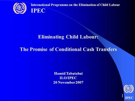 IPEC 1 Eliminating Child Labour: The Promise of Conditional Cash Transfers Hamid Tabatabai ILO/IPEC 20 November 2007 International Programme on the Elimination.