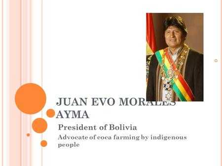 JUAN EVO MORALES AYMA President of Bolivia Advocate of coca farming by indigenous people.