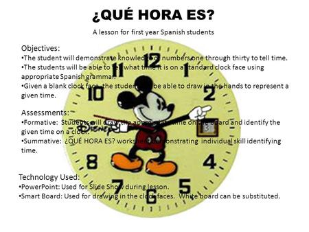¿QUÉ HORA ES? A lesson for first year <strong>Spanish</strong> students Objectives: The student will demonstrate knowledge of numbers one through thirty to <strong>tell</strong> <strong>time</strong>. The.