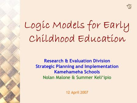 Logic Models for Early Childhood Education Research & Evaluation Division Strategic Planning and Implementation Kamehameha Schools Nolan Malone & Summer.