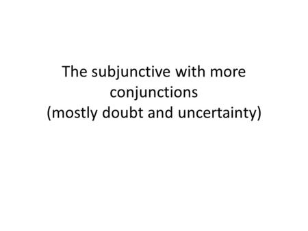 The subjunctive with more conjunctions (mostly doubt and uncertainty)