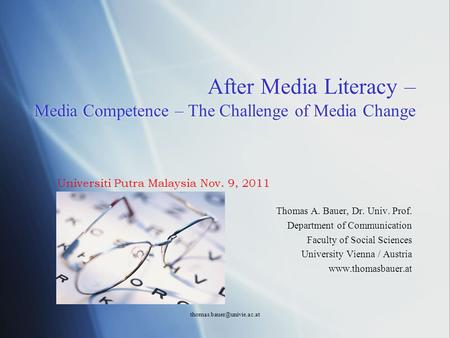 After Media Literacy – Media Competence – The Challenge of Media Change Thomas A. Bauer, Dr. Univ. Prof. Department of Communication.