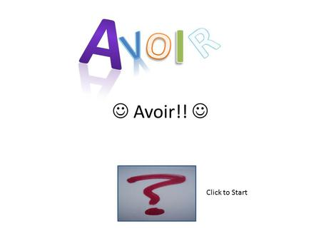 Avoir!! Click to Start What type of verb is Avoir?!?!?! Doing Being Having.