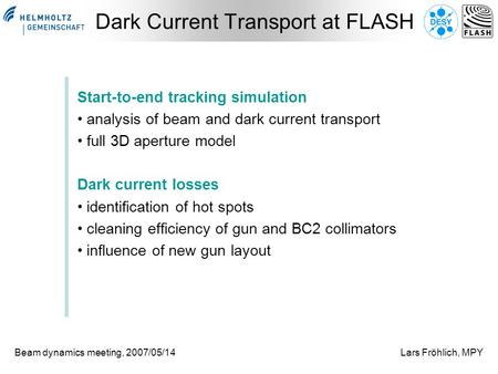 Beam dynamics meeting, 2007/05/14Lars Fröhlich, MPY Dark Current Transport at FLASH Start-to-end tracking simulation analysis of beam and dark current.