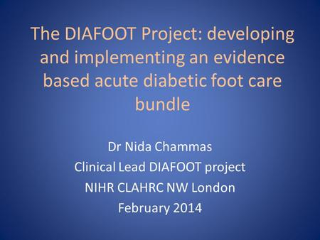 The DIAFOOT Project: developing and implementing an evidence based acute diabetic foot care bundle Dr Nida Chammas Clinical Lead DIAFOOT project NIHR CLAHRC.