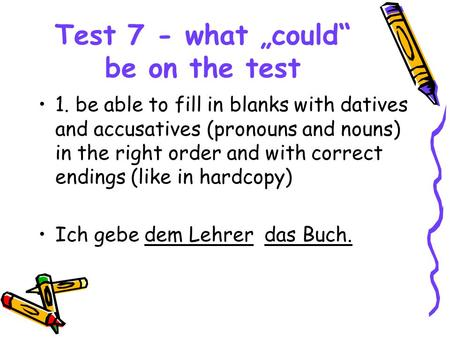 "Test 7 - what ""could"" be on the test 1. be able to fill in blanks with datives and accusatives (pronouns and nouns) in the right order and with correct."