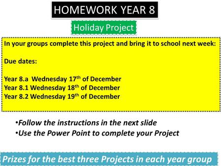 HOMEWORK YEAR 8 Holiday Project In your groups complete this project and bring it to school next week: Due dates: Year 8.a Wednesday 17 th of December.