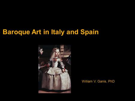 Baroque Art in Italy and Spain William V. Ganis, PhD.