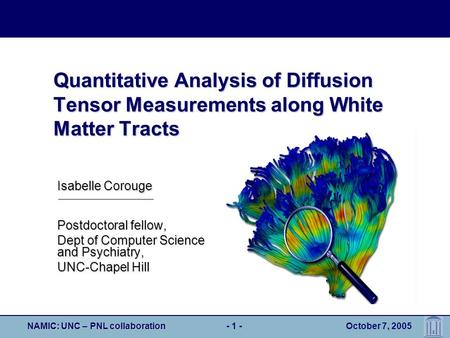 NAMIC: UNC – PNL collaboration- 1 - October 7, 2005 Quantitative Analysis of Diffusion Tensor Measurements along White Matter Tracts Postdoctoral fellow,