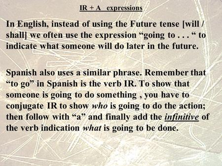 "IR + A expressions In English, instead of using the Future tense [will / shall] we often use the expression ""going to... "" to indicate what someone will."
