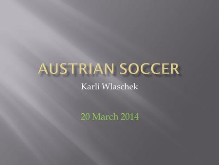 Karli Wlaschek 20 March 2014. I had to find information on Austrian Soccer. I found out which teams play in which league. With this information I made.
