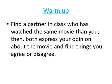 Warm up Find a partner in class who has watched the same movie than you; then, both express your opinion about the movie and find things you agree or disagree.