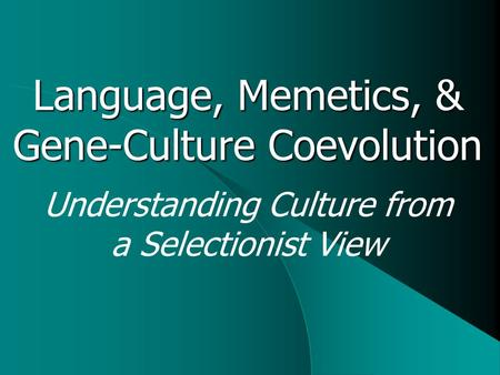 Understanding Culture from a Selectionist View Language, Memetics, & Gene-Culture Coevolution.