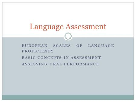 EUROPEAN SCALES OF LANGUAGE PROFICIENCY BASIC CONCEPTS IN ASSESSMENT ASSESSING ORAL PERFORMANCE Language Assessment.