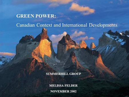 GREEN POWER: Canadian Context and International Developments SUMMERHILL GROUP MELISSA FELDER NOVEMBER 2002.