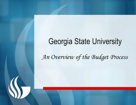 Georgia State University An Overview of the Budget Process.