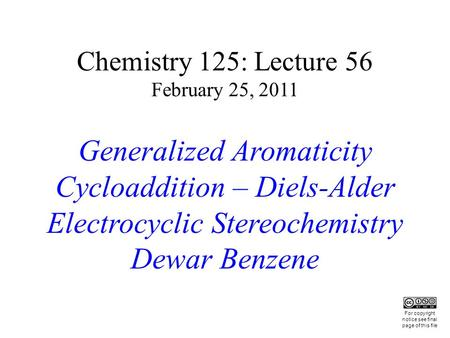 Chemistry 125: Lecture 56 February 25, 2011 Generalized Aromaticity Cycloaddition – Diels-Alder Electrocyclic Stereochemistry Dewar Benzene This For copyright.