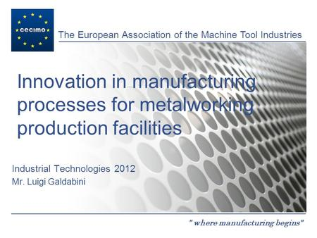 The European Association of the Machine Tool Industries  where manufacturing begins Innovation in manufacturing processes for metalworking production.