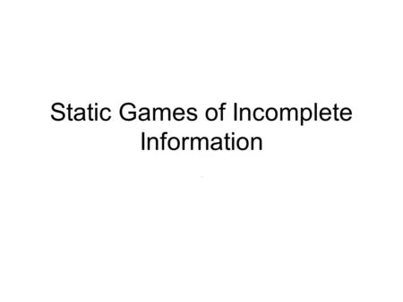 Static Games of Incomplete Information.. Mechanism design Typically a 3-step game of incomplete info Step 1: Principal designs mechanism/contract Step.