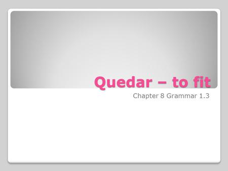 Quedar – to fit Chapter 8 Grammar 1.3. Recall from Spanish 1 how the verb gustar is used. You change it to match the thing you are talking about. You.