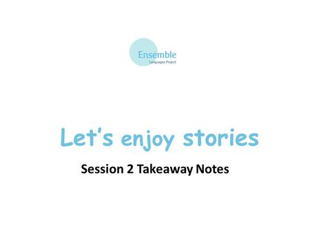 Let's enjoy stories Session 2 Takeaway Notes. Let's enjoy stories - Session 2 Les quatre saisons - recap au printemps – in spring en été – in summer en.