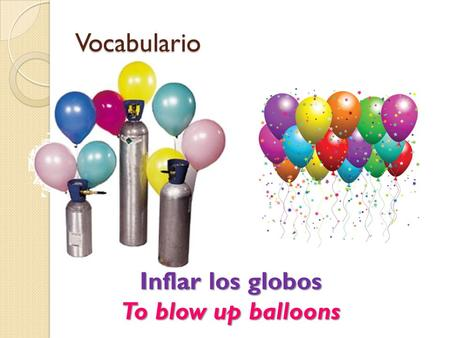 Vocabulario Inflar los globos To blow up balloons.