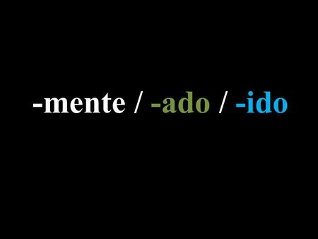 "-mente / -ado / -ido. -mente Adding ""-mente"" to a word is equivalent to the English suffix ""-ly""  Especial = Special *Especialmente = Especially  Fácil."
