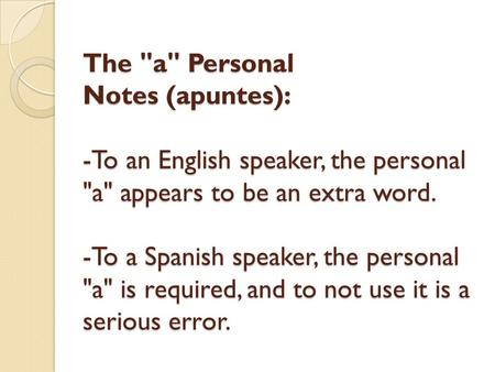 The a Personal Notes (apuntes): -To an English speaker, the personal a appears to be an extra word. -To a Spanish speaker, the personal a is required,