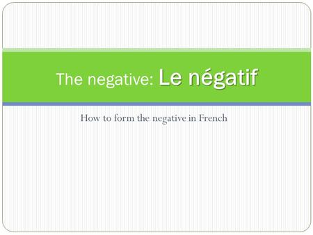 How to form the negative in French Le négatif The negative: Le négatif.