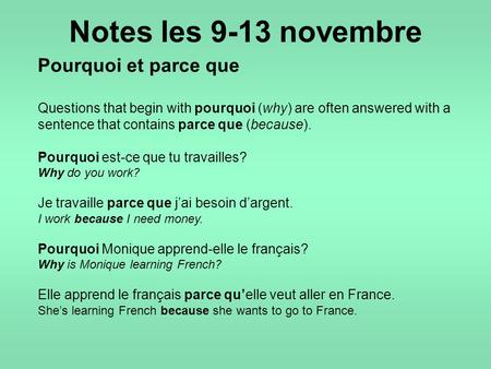 Notes les 9-13 novembre Pourquoi et parce que Questions that begin with pourquoi (why) are often answered with a sentence that contains parce que (because).