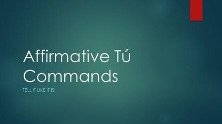 Affirmative Tú Commands TELL IT LIKE IT IS!. Affirmative Tú Commands  Affirmative commands are used to tell someone to do something  Affirmative tú.