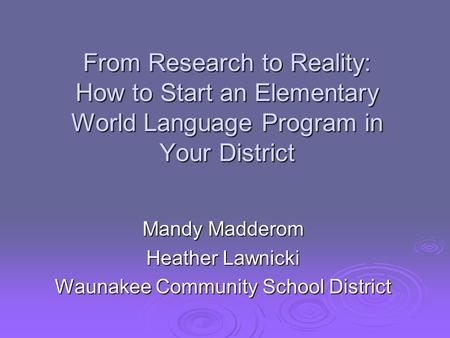 From Research to Reality: How to Start an Elementary World Language Program <strong>in</strong> Your District Mandy Madderom Heather Lawnicki Waunakee Community School.