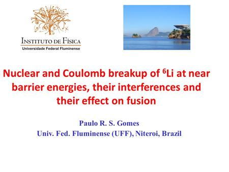 Nuclear and Coulomb breakup of 6 Li at near barrier energies, their interferences and their effect on fusion Paulo R. S. Gomes Univ. Fed. Fluminense (UFF),