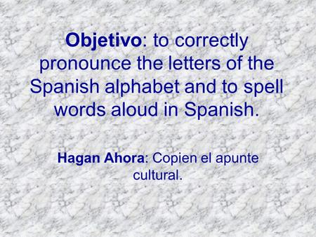 Objetivo: to correctly pronounce the letters of the Spanish alphabet and to spell words aloud in Spanish. Hagan Ahora: Copien el apunte cultural.