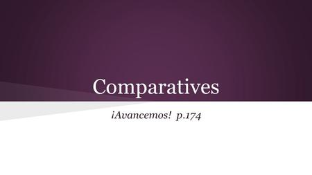 Comparatives ¡Avancemos! p.174. Comparatives are expressions used to compare 2 people or things. ➔ In English, you can add -er to the end of a word or.