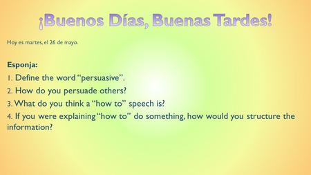 "Hoy es martes, el 26 de mayo. Esponja: 1. Define the word ""persuasive"". 2. How do you persuade others? 3. What do you think a ""how to"" speech is? 4. If."