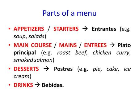 Parts of a menu APPETIZERS / STARTERS  Entrantes (e.g. soup, salads) MAIN COURSE / MAINS / ENTREES  Plato principal (e.g. roast beef, chicken curry,