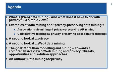 1 Agenda 1. What is (Web) data mining? And what does it have to do with privacy? – a simple view – 2. Examples of data mining and privacy-preserving data.