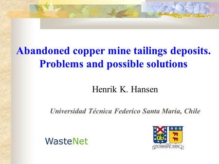 Abandoned copper mine tailings deposits. Problems and possible solutions Henrik K. Hansen Universidad Técnica Federico Santa Maria, Chile.