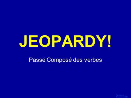 Template by Bill Arcuri, WCSD Click Once to Begin JEOPARDY! Passé Composé des verbes.